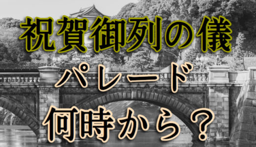 【時間】天皇即位礼正殿の儀パレード「祝賀御列の儀」は何時から始まる?
