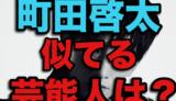 町田啓太に似てる芸能人や俳優は?